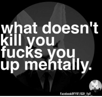 Dank, 🤖, and  What Doesnt Kill You: What doesn't  kill you  fucks you  up mentally.  Facebook FYIFVIG fyif