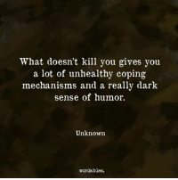 Dark, Unknown, and You: What doesn't kill you gives you  a lot of unhealthy coping  mechanisms and a really dark  sense of humor.  Unknown  wordables.