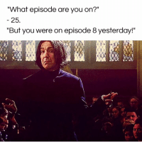 """Episode 8: """"What episode are you on?""""  25  """"But you were on episode 8 yesterday!"""""""
