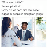 """Funny, Memes, and Sorry: """"What even is this?""""  """"Issa application""""  """"sorry but we don't hire real skreet  niggas' or people in slaughter' gangs''  @drip memes Issa Interview 🔥😂😂 21 21savage hood"""