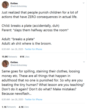 "what-even-is-thiss:  bobcatdump:  jaskiegg:  mellomaia:  aphony-cree:  beyoncescock:  gahdamnpunk:  Honestly!!! This is just psychological trauma in the making   THANK YOU  I've asked parents about this and they always say they are teaching the child responsibility and ""respect for other people's things."" If I point out that the child accidentally broke their own toy they always say ""I bought them that toy"" or ""my sister gave that to them."" The problem is that parents view all possessions as not really belonging to the child. A part of them always seems to think that the adult who provided the money is the real owner If a parent breaks a dish they see it as breaking something that already belonged to them, but if a child breaks it they see it as the child breaking something that belonged to the parents  People raising children need to realize that household possessions belong to the entire household. If everyone has to use that plate then it belongs to everyone and anyone can have a forgivable accident with it. It's okay to deem certain possessions as just yours and ask everyone in the house to respect that, but extend the same respect to your child's belongings  Big mood. I know most of these are talking about little little kids, but here's a tale from middle school. I had forgotten to charge my phone one night, and this was back when cell phones used to beep loudly when they were low on battery. I kept hearing the noise throughout the afternoon and not recognizing what it was because I'd never heard it before. When I finally did realize what it was, I was in science class and my fellow classmates were making presentations. I reached into my bag to try to turn off the phone, and then the low-battery sound went off, loud enough for the teacher to hear it. She confiscated my phone in front of everyone, and I didn't get it back until after the weekend because it was a Friday. I was really embarrassed, especially to tell my parents. When I got my phone back that Monday, my teacher said it was important for me to learn this lesson now since in college they wouldn't tolerate phones going off. Fast forward to when I was in college, any time someone's phone went off, either the professor would tell them to turn it off, or they would say, ""Oh, my bad,"" and turn it off themselves, and everyone would move on. I even had a professor who danced around while someone's phone went off, and it was a welcome moment of levity during the lecture.  I say all this to say, one of the worst aspects of being a child/teen was adults assuming my intentions were malicious.    God I've been reading these posts for a while and each time I am struck with the realization that certainly not all parents were supposed to be a parent  ""I say all this to say, one of the worst aspects of being a child/teen was adults assuming my intentions were malicious.""YES this    The problem is, even if families are forgiving the culture around children still effects the child. I use myself as proof of that.  A few times between the ages of 4 and 18 I broke things. I broke my grandma's favorite Christmas ornament. Her first question was: ""Are you hurt?"" and when I apologized profusely she said ""I'm just glad you weren't hurt."" I broke a few plates. I broke a couple glasses. Every time my dad's first response was ""Did you get cut?"" the second step was cleaning up the broken bits, and the third was a discussion of what led to me breaking it and how I could avoid doing that in the future. Same with spills. Same with stains. My biggest ""punishment"" from my immediate family was being taught how to clean up the mess I made and being shown in detail how to avoid the same mistake in the future if it was avoidable. There were consequences for my actions, but they were the direct result of those actions and nothing much beyond that. My family tried so hard to teach me how to deal with accidents in a healthy way. They were patient. They treated every slip-up as a learning opportunity. They showed me a lot of love. The other adults still got to me. Teachers still punished and publicly shamed me and other students for our mess-ups. Extended family members outside of my small supportive circle still yelled at me. My friends' parents still got mad. To the point where whenever I messed up my first instinct was that my dad or grandparents were going to punish me, or yell at me, or hit me, even though they never did. They just didn't. They always responded with patience and an attitude of ""I'm glad you're safe and I want to help you learn from this."" And I was still afraid of messing up. Mortified. Expecting the worst every time. It's like… we need to change the culture around this, man. Completely.  : what-even-is-thiss:  bobcatdump:  jaskiegg:  mellomaia:  aphony-cree:  beyoncescock:  gahdamnpunk:  Honestly!!! This is just psychological trauma in the making   THANK YOU  I've asked parents about this and they always say they are teaching the child responsibility and ""respect for other people's things."" If I point out that the child accidentally broke their own toy they always say ""I bought them that toy"" or ""my sister gave that to them."" The problem is that parents view all possessions as not really belonging to the child. A part of them always seems to think that the adult who provided the money is the real owner If a parent breaks a dish they see it as breaking something that already belonged to them, but if a child breaks it they see it as the child breaking something that belonged to the parents  People raising children need to realize that household possessions belong to the entire household. If everyone has to use that plate then it belongs to everyone and anyone can have a forgivable accident with it. It's okay to deem certain possessions as just yours and ask everyone in the house to respect that, but extend the same respect to your child's belongings  Big mood. I know most of these are talking about little little kids, but here's a tale from middle school. I had forgotten to charge my phone one night, and this was back when cell phones used to beep loudly when they were low on battery. I kept hearing the noise throughout the afternoon and not recognizing what it was because I'd never heard it before. When I finally did realize what it was, I was in science class and my fellow classmates were making presentations. I reached into my bag to try to turn off the phone, and then the low-battery sound went off, loud enough for the teacher to hear it. She confiscated my phone in front of everyone, and I didn't get it back until after the weekend because it was a Friday. I was really embarrassed, especially to tell my parents. When I got my phone back that Monday, my teacher said it was important for me to learn this lesson now since in college they wouldn't tolerate phones going off. Fast forward to when I was in college, any time someone's phone went off, either the professor would tell them to turn it off, or they would say, ""Oh, my bad,"" and turn it off themselves, and everyone would move on. I even had a professor who danced around while someone's phone went off, and it was a welcome moment of levity during the lecture.  I say all this to say, one of the worst aspects of being a child/teen was adults assuming my intentions were malicious.    God I've been reading these posts for a while and each time I am struck with the realization that certainly not all parents were supposed to be a parent  ""I say all this to say, one of the worst aspects of being a child/teen was adults assuming my intentions were malicious.""YES this    The problem is, even if families are forgiving the culture around children still effects the child. I use myself as proof of that.  A few times between the ages of 4 and 18 I broke things. I broke my grandma's favorite Christmas ornament. Her first question was: ""Are you hurt?"" and when I apologized profusely she said ""I'm just glad you weren't hurt."" I broke a few plates. I broke a couple glasses. Every time my dad's first response was ""Did you get cut?"" the second step was cleaning up the broken bits, and the third was a discussion of what led to me breaking it and how I could avoid doing that in the future. Same with spills. Same with stains. My biggest ""punishment"" from my immediate family was being taught how to clean up the mess I made and being shown in detail how to avoid the same mistake in the future if it was avoidable. There were consequences for my actions, but they were the direct result of those actions and nothing much beyond that. My family tried so hard to teach me how to deal with accidents in a healthy way. They were patient. They treated every slip-up as a learning opportunity. They showed me a lot of love. The other adults still got to me. Teachers still punished and publicly shamed me and other students for our mess-ups. Extended family members outside of my small supportive circle still yelled at me. My friends' parents still got mad. To the point where whenever I messed up my first instinct was that my dad or grandparents were going to punish me, or yell at me, or hit me, even though they never did. They just didn't. They always responded with patience and an attitude of ""I'm glad you're safe and I want to help you learn from this."" And I was still afraid of messing up. Mortified. Expecting the worst every time. It's like… we need to change the culture around this, man. Completely."