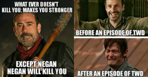 Memes, The Walking Dead, and Walking Dead: WHAT EVER DOESNT  KILL YOU: MAKES YOU STRONGER  BEFORE AN EPISODE OE.TWD  EXCEPT NEGAN  NEGAN WILL KILL YOUAFTER AN EPISODE OF TWD 27 Funniest THE WALKING DEAD Memes That Will Make You Laugh Hard