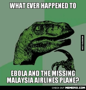 They seem to have disappearedomg-humor.tumblr.com: WHAT EVER HAPPENED TO  EBOLA AND THE MISSING  MALAYSIA AIRLINES PLANE?  CHECK OUT MEMEPIX.COM  MEMEPIX.COM They seem to have disappearedomg-humor.tumblr.com