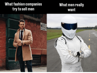 True. Car memes: What fashion companies  try to sell men  What men really  Want True. Car memes