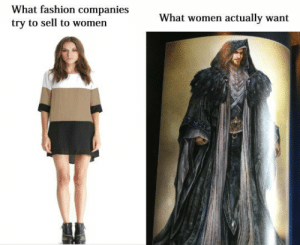 the-queen-of-thedas: yoookissomuruschag:  autumngracy:  As a woman I can confirm   accurate  Yep : What fashion companies  try to sell to women  What women actually want the-queen-of-thedas: yoookissomuruschag:  autumngracy:  As a woman I can confirm   accurate  Yep