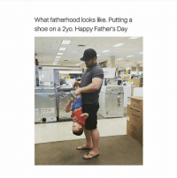 Fathers Day, Memes, and Happy: What fatherhood looks like. Putting a  shoe on a 2yo. Happy Father's Day Exactly..💯😂😂