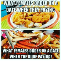 Dude, Memes, and 🤖: WHAT FEMALES ORDER ONA  DATE WHEN THEY PAYING  WHAT FEMALES ORDER ONADATE  WHEN THE DUDE PAYING! Smfh youll got some.nerve