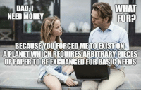 Dad, Dank, and Money: WHAT  FOR?  NEED MONEY  BECAUSEYOUFORCED METOEXİSTON  A PLANETWHICH REQUİRESARBITRARY PIECES  OF PAPER TOBEEXCHANGED FORBASİCNEEDS Dad, you are responsible for that.