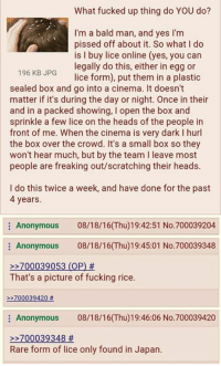 Onliner: What fucked up thing do YOU do?  I'm a bald man, and yes I'm  pissed off about it. So what I do  is l buy lice online (yes, you can  legally do this, either in egg or  196 KB JPG  lice form), put them in a plastic  sealed box and go into a cinema. It doesn't  matter if it's during the day or night. Once in their  and in a packed showing, I open the box and  sprinkle a few lice on the heads of the people in  front of me. When the cinema is very dark l hurl  the box over the crowd. It's a small box so they  won't hear much, but by the team l leave most  people are freaking out/scratching their heads.  I do this twice a week, and have done for the past  4 years.  Anonymous  08/18/16(Thu)19:42:51 No.700039204  Anonymous  08/18/16 (Thu)19:45:01 No.700039348  700039053 (OP)  That's a picture of fucking rice.  700039420  Anonymous  08/18/16 (Thu)19:46:06 No.700039420  700039348  Rare form of lice only found in Japan.