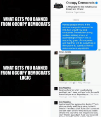 Dumb, Logic, and Memes: WHAT GETS YOU BANNED  FROM OCCUPY DEMOCRATS  WHAT GETS YOU BANNED  FROM OCCUPY DEMOCRATS  LOGIC  occupy Democrats  CCUPY  4.7M people like this including Lisa  Knisely and 1 friend  Political Organization  2:52 PM  Honest question here: if the  minimum wage is increased to  $15, how would you stop  companies from either cutting  workers, raising prices, or  automating services? This is  assuming greed of companies  and that they will do everything in  their power to spend as little to  make as much as possible.  Peter Jacobs  Gobe  1 hour ago Like 2 Reply Message  Eric Weakley  Earsmus here for when you absolutely  positively can't sleep until you've let the world  know that you are a disgusting us... See More  1 hour ago Like Reply Message  Eric Weakley  Ladine Mcgill You sucking this dumb n er's  dick you trashy slut? He yo pimp, is that it.  Does n  er slap a bitch if you don't come out  and talk trash for him? Why don't you toddle  off and find yourself a nice tiny prick to suck,  slut? There's a good girl. Fuck your loose old (GC) For everyone who says I'm no different than OD for what I did yesterday