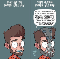 So I got braces.: WHAT GETTING  BRACES LOOKS LIKE:  WHAT GETTING  BRACES FEELS LIKE:  OH, YOU THINK DARKNESS IS  YOUR ALLY. BUT YOU MERELY  ADOPTED THE DARK-I WAS  BORN IN IT, MOLDED BY IT.  I DIDNT SEE THE LIGHT UNTIL  I WAS ALREADY A MAN, BY  THEN IT WAS NOTHING TO  ME BUT  BLINDING!  ADAM  ELLIS  BUZZ  FEED So I got braces.