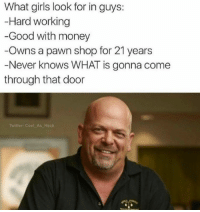 damn right: What girls look for in guys:  Hard working  -Good with money  Owns a pawn shop for 21 years  Never knows WHAT is gonna come  through that door  Twitter: Cool As Heck damn right