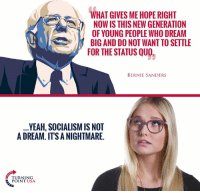 A Dream, Bernie Sanders, and Memes: WHAT GIVES ME HOPE RIGHT  NOW IS THIS NEW GENERATION  OF YOUNG PEOPLE WHO DREAM  BIG AND DO NOT WANT TO SETTLE  FOR THE STATUS QUO  BERNIE SANDERS  YEAH, SOCIALISM IS NOT  A DREAM. ITS A NIGHTMARE  TURNING  POINT USA #SocialismSucks