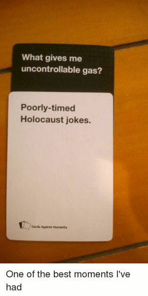 Yep: What gives me  uncontrollable gas?  Poorly-timed  Holocaust jokes.  Cards Against Humanity  One of the best moments I've  had Yep