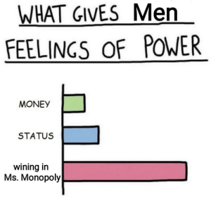 It do be like that: WHAT GIVES Men  FEELINGS OF POWER  MONEY  STATUS  wining in  Ms. Monopoly It do be like that