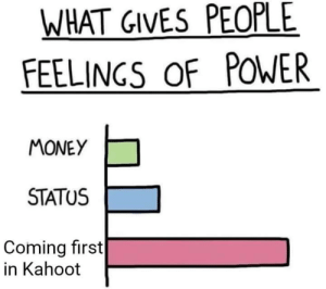 Meirl: WHAT GIVES PEOPLE  FEELINGS oF POWER  MONEY  STATUS  Coming first  in Kahoot Meirl