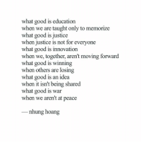 Memes, Book, and Good: what good is education  when we are taught only to memorize  what good is justice  when justice is not for everyone  what good is innovation  when we, together, aren't moving forward  what good is winning  when others are losing  what good is an idea  when it isn't being shared  what good is war  when we aren't at peace  _ nhung hoang Follow @nhungthimy and check out her amazing book - AMALGAM OF IDEAS AND SIMPLICITY