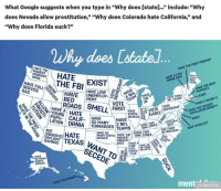 "Crime, Google, and Nfl: What Google suggests when you type in ""Why does [statel..."" include: ""Why  does Nevada allow prostitution,"" ""Why does Colorado hate California"" and  ""why does Florida suck?""  Whay does Lstate  HAVE THE  HIGHEST  HAVE THE FIRST PRIMARY  HAVE A LOW  CRIME RATE  WAGE  THE  ORAL  OTES  HAVE FULL PnHAVE MENT  SERVICE-,00 RED ns SMELL  HAVE LOWA  HAVE THE BEST  EXIST  VOTE  HAVE A SILENT C  VOTE  HAVE THE HIGHEST  HATE  CALIF-  POPULATION DENSITY  A. なく! POPU-  . .  IATION ORNIA TORNADOES TEAMS HAVED s-s  HAVE  SO MANY , 2, NFL  HATE OMALLEY  NOT  IOBSERVE  HATE  HAVE SO  IN FREEDOM  DAYLIGHT T  SAVINGS  EXAS W  OBESITY  RATE  CON- I HAVE 28  FED-ONTHEIR  SECEDE  3 ERATE HELMETS  FLAG  HAVE  SO MANY  EARTH-  QUAKES  HAVE VOLCANOES  via: Mental Floss <p><a href=""https://land-of-maps.tumblr.com/post/164722887719/why-does-state1536x1311"" class=""tumblr_blog"">land-of-maps</a>:</p>  <blockquote><p>""Why Does [State]…""[1536X1311]</p></blockquote>"
