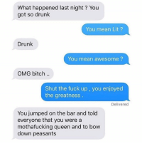 Memes, Drunken, and Drunkenness: What happened last night? You  got so drunk  You mean Lit  Drunk  You mean awesome  OMG bitch.  Shut the fuck up, you enjoyed  the greatness  Delivered  You jumped on the bar and told  everyone that you were a  mothafucking queen and to bow  down peasants Now that I have this in my head I know I'm gonna try to drunkenly do it this weekend 😂🤣 GREATTTT 😩😫😅 @ex_texts