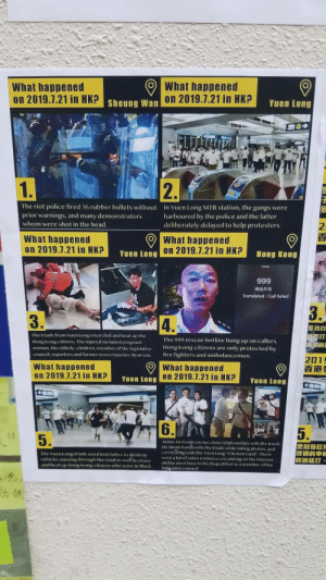 """Situation in Hong Kong from the Lennon Wall: What happened  on 2019.7.21 in HK?  What happened  Sheuna Wan on 2019.7.21 in HK?  Yuen Long  1.  2P  The riot police fired 36 rubber bullets without  In Yuen Long MTR station, the gangs were  harboured by the police and the latter  deliberately delayed to help protesters.  prior warnings, and many demonstrators  whom were shot in the head.  What happened  What happened  on 2019.7.21 in HK?  Yuen Long On 2019.7.21 in HK?  Hong Kong  23:08  999  通話失敗  Translated: Call failed  3.  3.  4.  多名白  The triads from Yuen Long encircled and beat up the  The 999 rescue hotline hung up on callers.  Hong Kong citizens. The injured included pregnant  woman, the elderly, children, member of the legislative  council, reporters and former news reporter, Ryan Lau.  Hong Kong citizens are only protected by  fire fighters and ambulancemen.  2015  香港  What happened  on 2019.7.21 in HK?  9What happened  Yuen Long on 2019.7.21 in HK?  Yuen Long  A  4P  arORe  6.  5.  5.  Junius Ho Kwan-yiu has close relationships with the triads.  He shook hands with the triads while taking photos, and  celebrating with the Yuen Long """"Chicken Land"""". There  were a lot of video evidence circulating on the Internet  and he must have to be disqualified  legislative council  經過的車輯  窮追猛打  The Yuen Long triads used iron tubes to destroy  vehicles passing through the road as well as chase  and beat up Hong Kong citizens who wore in black  as a member of the  h  N Situation in Hong Kong from the Lennon Wall"""