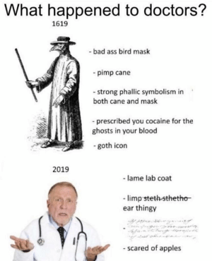 Ass, Bad, and Reddit: What happened to doctors?  1619  - bad ass bird mask  pimp cane  - strong phallic symbolism in  both cane and mask  -prescribed you cocaine for the  ghosts in your blood  -goth icon  2019  - lame lab coat  -limp steth-sthetho  ear thingy  -scared of apples Get this man some coke before it's too late.