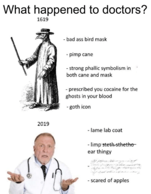 Ass, Bad, and Cocaine: What happened to doctors?  1619  - bad ass bird mask  -pimp cane  - strong phallic symbolism  both cane and mask  -prescribed you cocaine for the  ghosts in your blood  goth icon  2019  - lame lab coat  limp steth sthetho  ear thingy  - scared of apples Me_irl
