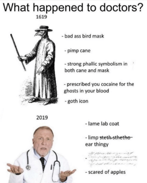 Ass, Bad, and Cocaine: What happened to doctors?  1619  - bad ass bird mask  pimp cane  - strong phallic symbolism in  both cane and mask  -prescribed you cocaine for the  ghosts in your blood  - goth icon  2019  - lame lab coat  -limp steth-sthetho  ear thingy  - scared of apples  w me irl