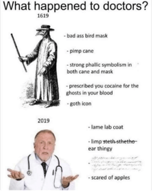 :^(: What happened to doctors?  1619  -bad ass bird mask  pimp cane  - strong phallic symbolism in  both cane and mask  prescribed you cocaine for the  ghosts in your blood  -goth icon  2019  lame lab coat  limp steth sthetho  ear thingy  -scared of apples :^(