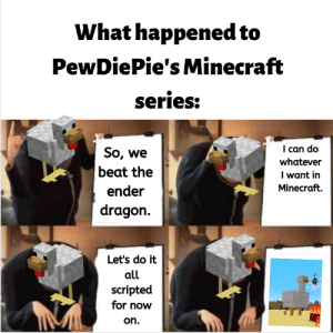 Minecraft, Dragon, and Can: What happened to  PewDiePie's Minecraft  series:  I can do  So, we  beat the  whatever  I want in  Minecraft.  ender  dragon  Let's do it  all  scripted  for now  on. This is what happened to PewDiePies minecraft series.