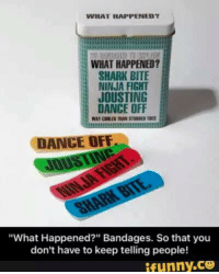 "Dank, 🤖, and Fighting: WHAT HAPPENED?  WHAT HAPPENED?  SHARK BITE  NINJA FIGHT  JOUSTING  DANCE OFF  DANCE OFF  ""What Happened?"" Bandages. So that you  don't have to keep telling people!  ifunny.CO"
