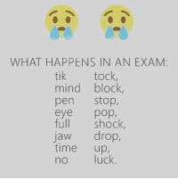 😂😂😂: WHAT HAPPENS IN AN EXAM  tik tock  mind block,  pen Stop  eye  pop,  full shock  jaw drop  time  up,  no luck 😂😂😂