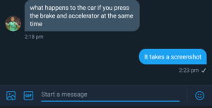 Dank, Memes, and Target: what happens to the car if you press  the brake and accelerator at the same  time  2:18 pm  It takes a screenshot  2:23 pm  GIFStart a message Learn something new everyday by longboii420 MORE MEMES