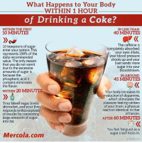 Anaconda, Drinking, and Heroin: What Happens to Your Body  WITHIN 1 HOUR  of Drinking a Coke?  WITHIN THE FIRST  10 MINUTES  IN LESS THAN  40 MINUTES  10 teaspoons of sugar  enter your system. This  represents 100% of the  daily recommended  value. The only reason  that you do not vomit  due to the excessive  amounts of sugar is  because the  phosphoric acid it  contains eliminates  the flavor.  The caffeine is  completely absorbed;  your eyes dilate,  your blood pressure  shoots up and your  liver sends more  sugar into your  bloodstream  IN AROUND  45 MINUTES  WITHIN 20 MINUTES  Your blood-sugar levels  skyrocket, and your liver  responds to this explosion  of insulin by converting  large amounts of sugar  into fat.  Your body increases its  production of dopamine,  which stimulates the  pleasure-feeling centers  of your brain, a physical  reaction identical to that  of heroin.  AFTER 60 MINUTES  You feel fatigued as a  sugar crash kicks in.  iStock com  Mercola.com Learn more ➡️ http://bit.ly/2KNanGT