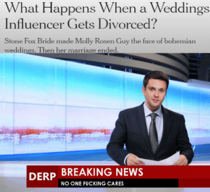 i get targeted ads why can't i get a targeted news feed?: What Happens When a Weddings  Influencer Gets Divorced?  Stone Fox Bride made Molly Rosen Guy the face of bohemian  weddings. Then her marriage ended.  BREAKING NEWS  DERP  NO ONE FUCKING CARES i get targeted ads why can't i get a targeted news feed?