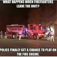 Memes, 🤖, and Engineer: WHAT HAPPENS WHEN FIREFIGHTERS  LEAVE THE UNIT?  EGA  POLICE FINALLY GET A CHANCE TO PLAY ON  THE FIRE ENGINE. 😂😂😂 I would if I were you 😂 CopHumor CopHumorLife Humor Funny Comedy Lol Police PoliceOfficer ThinBlueLine Cop Cops LawEnforcement LawEnforcementOfficer FireFighter FireFighterHumor True