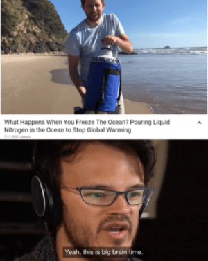 Well boys, we did it. Global warming is no more. by Prokofiev2000 MORE MEMES: What Happens When You Freeze The Ocean? Pouring Liquid  Nitrogen in the Ocean to Stop Global Warming  121 031 viaws  Yeah, this is big brain time. Well boys, we did it. Global warming is no more. by Prokofiev2000 MORE MEMES