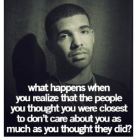 True drake! doubletap for more drakequotes drake drizzy: what happens when  you realize that the people  you thought you were closest  to don't care about you as  much as you thought they did? True drake! doubletap for more drakequotes drake drizzy
