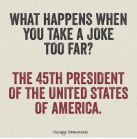 Memes, 🤖, and United States of America: WHAT HAPPENS WHEN  YOU TAKE A JOKE  TOO FAR?  THE 45TH PRESIDENT  OF THE UNITED STATES  OF AMERICA  occupy Democrats Way too far.