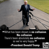 "Moments before he departed Joint Base Andrews for NYC, President Donald J. Trump gave his first comments on Michael Flynn pleading guilty to lying to the FBI.: What has been shown is no collusion.  No collusion.  There's been absolutely no collusion  so we're very happy.""  -President Donald Trump  FOX  NEWS Moments before he departed Joint Base Andrews for NYC, President Donald J. Trump gave his first comments on Michael Flynn pleading guilty to lying to the FBI."