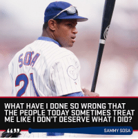 WHAT HAVE I DONE SO WRONG THAT  THE PEOPLE TODAY SOMETIMES TREAT  ME LIKE I DON'T DESERVE WHAT I DID?  4635  SAMMY SOSA Fans see a Hall of Fame career. Critics see PED allegations. Does Sammy Sosa deserve to be erased from Cubs history?