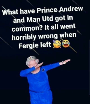 Why is The Queen dabbing?: What have Prince Andrew  and Man Utd got in  common? It all went  horribly wrong when  Fergie left Why is The Queen dabbing?