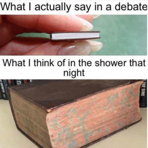 Memes, Shower, and 🤖: What I actually say in a debate  What I think of in the shower that  night  THE DIME  SECRTS When you think of a better comeback but it's too late :(