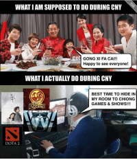 Tag someone who does this every CNY...: WHAT I AM SUPPOSED TO DO DURING CNY  get  GONG XI FA CAI!!  Happy to see everyone!  WHAT IACTUALLY DO DURING CNY  BEST TIME TO HIDE IN  MY ROOM TO CHIONG  GAMES & SHOWS!!!  YEAR  DOTA 2 Tag someone who does this every CNY...