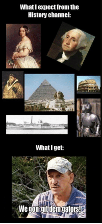 <p>History Channel Reality.</p>: What I expect from the  History channel:  What I get: <p>History Channel Reality.</p>