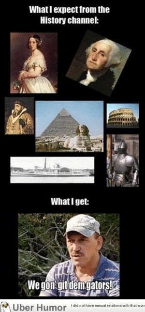 Ohhh history channelhttp://meme-rage.tumblr.com: What I expect from the  History channel:  What I get:  We gon git demgators!  I did not have sexual relations with that wom  Uber Humor Ohhh history channelhttp://meme-rage.tumblr.com