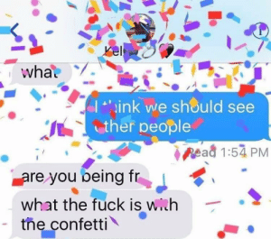 Fuck, Irl, and Me IRL: what.  I ink we should see  ther people  Read 1:54 PM  are you being fr  what the fuck is wih  the confetti Me_irl