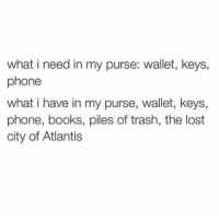 Books, Phone, and Trash: what i need in my purse: wallet, keys,  phone  what i have in my purse, wallet, keys,  phone, books, piles of trash, the lost  city of Atlantis Mary poppins over here 💁🏼