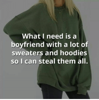 😱😑: What I need is a  boyfriend with a lot of  sweaters and hoodies  so I can steal them all. 😱😑