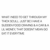 Food, Memes, and Money: WHAT I NEED TO GET THROUGH MY  THICK SCULL: JUST BCIHAVE A  SUDDEN FOOD CRAVING & A CAR & A  LIL MONEY, THAT DOESNT MEAN GO  EAT IT EVERYTIME But I want ice cream 😭