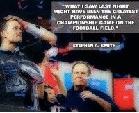 "Tom Brady has officially eclipsed Joe Montana on my list of the greatest quarterbacks of all time. sb51 patriots goat: ""WHAT I SAW LAST NIGHT  MIGHT HAVE BEEN THE GREATEST  PERFORMANCE IN A  CHAMPIONSHIP GAME ON THE  FOOTBALL FIELD.""  STEPHEN A. SMITH Tom Brady has officially eclipsed Joe Montana on my list of the greatest quarterbacks of all time. sb51 patriots goat"